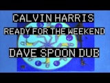 Calvin Harris - Ready For The Weekend (DAVE SPOON DUB)