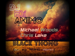 DJ EX Animo, Michael Woods, Chris Lake - Black Thong (DJ Ex Animo Remix)