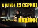 Наркоман Павлик. В клубе. (5 серия).mp4