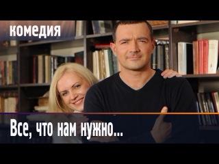 КЛАССНЫЙ, ЛЕГКИЙ, ПРОСТОЙ ФИЛЬМ - Все, что нам нужно... русские комедии