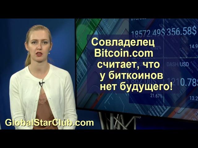 Соучредитель Bitcoin.com считает, что у биткоинов нет будущего!
