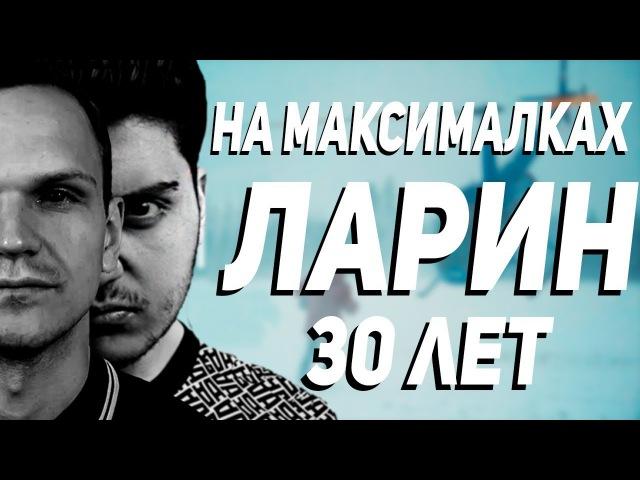 ЛАРИН - 30 ЛЕТ (НА МАКСИМАЛКАХ)