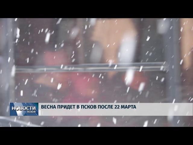 Новости Псков 20.03.2018 Весна придет в Псков после 22 марта