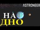 Astroneer - НА ДНО ПЛАНЕТЫ!
