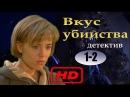 Вкус убийства Детективный сериал Серия 1 2 СМОТРЕТЬ ДЕТЕКТИВЫ В КАЧЕСТВЕ HD