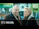 ▶️ Его любовь - Все серии - Мелодрама Русские мелодрамы
