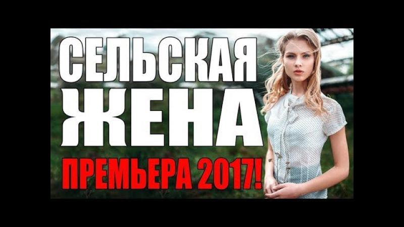 ПРЕМЬЕРА 2017 \ ОКОЛДОВАЛА ВЗРОСЛЫХ \ СЕЛЬСКАЯ ЖЕНА \ Русские мелодрамы 2017 новинки, сериалы 2017