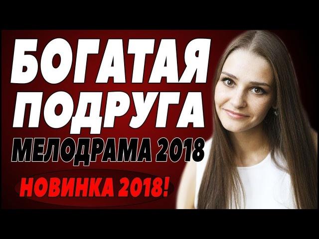 ПРЕМЬЕРА 2018 УНОСИТ ВСЕХ БОГАТАЯ ПОДРУГА Русские мелодрамы 2018 новинки сериалы
