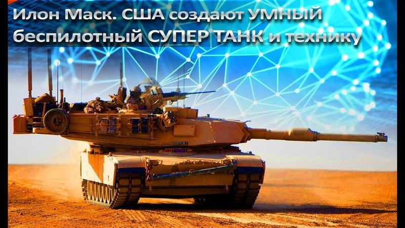 Илон Маск. США создают умный беспилотный СУПЕР танк и технику