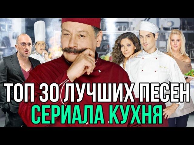 ТОП 30 ЛУЧШИХ ПЕСЕН СЕРИАЛА КУХНЯ