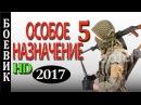 ОСОБОЕ НАЗНАЧЕНИЕ 5. РУсские боевики 2017 новинки