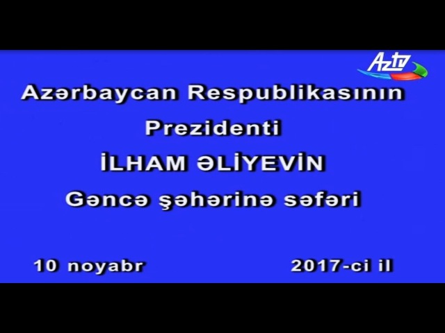 Azərbaycan Respublikasının Prezidenti İlham Əliyevin Gəncə şəhərinə səfəri 10 noyabr 2017 ci il