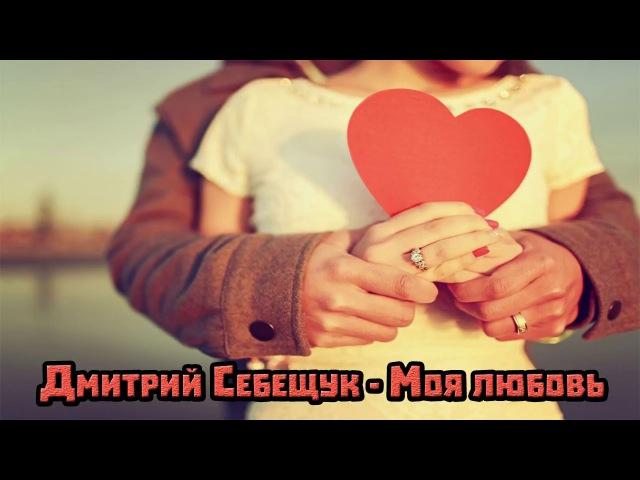 Дмитрий Себещук - Моя любовь