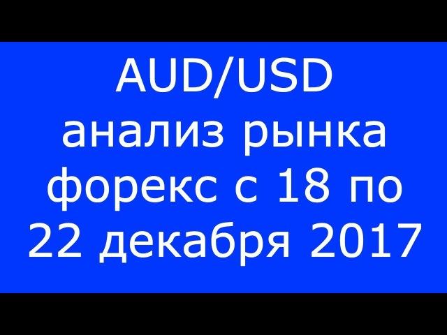 AUD/USD - Еженедельный Анализ Рынка Форекс c 18 по 22.12.2017. Анализ Форекс.