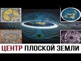 Центр плоской Земли   Дыра на Северном Полюсе. Реальная Карта Земли
