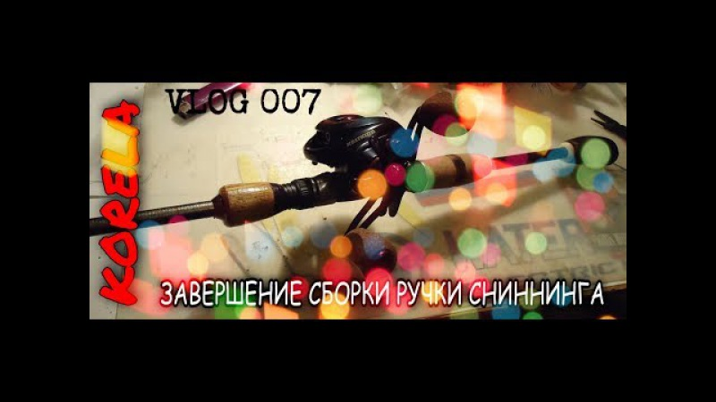 VLOG 007 :Сборка кастинговой ручки -завершение