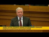 Заместитель премьер-министра Владимир Семашко ответил на вопросы парламентариев