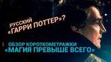 Русский «Гарри Поттер»? Обзор короткометражки «Магия превыше всего»