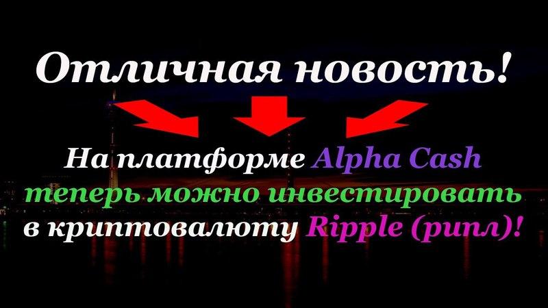 Отличная новость! На платформе Alpha Cash теперь можно инвестировать в криптовалюту Ripple!