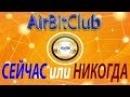 AirBitClub - СЕЙЧАС или НИКОГДА?