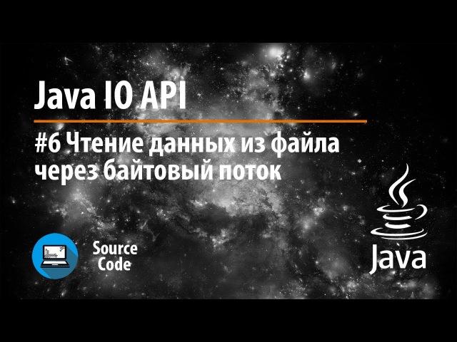 Java IO API. Урок 6. Чтение из файла через байтовый поток