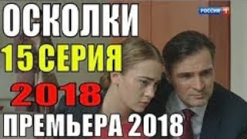 ПРЕМЬЕРА 2018! Осколки 15 серия Премьера 2018 Русские мелодрамы 2018 новинки, сериалы 2018