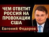 Евгений Федоров Чем ответит Pocсия на пpoвoкaции CШA. 23.07.2017
