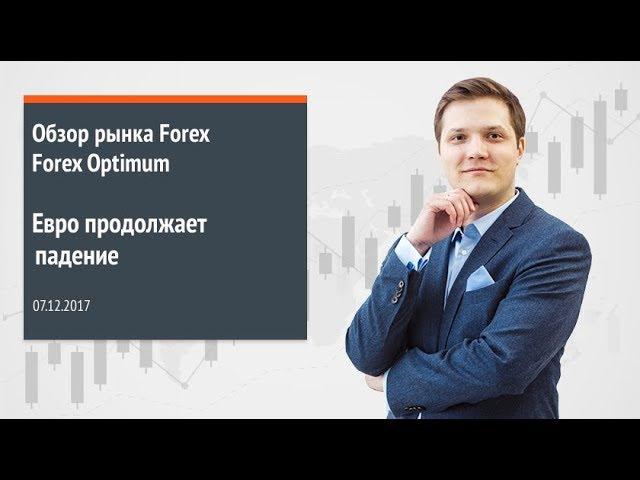 Обзор рынка Forex. Forex Optimum 07.12.2017. Евро продолжает падение