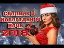 ЛУЧШИЕ ПЕСНИ НА НОВЫЙ ГОД 2018 / Сборник В Новогоднюю Ночь 2017-2018