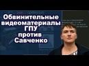 Обвинительные видеоматериалы ГПУ против Надежды Савченко 22.03.2018