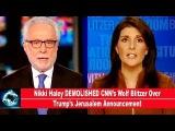 Nikki Haley DEMOLISHED CNNs Wolf Blitzer Over Trumps Jerusalem Announcement(VIDEO)!!!