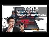 ТОП-5 ошибок и советов при покупке ноутбука! Как их избежать!