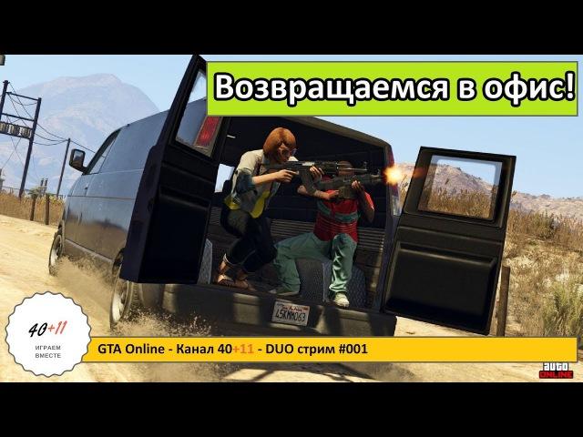 GTA Online - Канал 4011 - DUO стрим 001: Возвращаемся в офис!