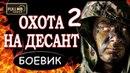 ОХОТА НА ДЕСАНТ 2. НОВЫЙ РУССКИЙ ФИЛЬМ 2018 БОЕВИК
