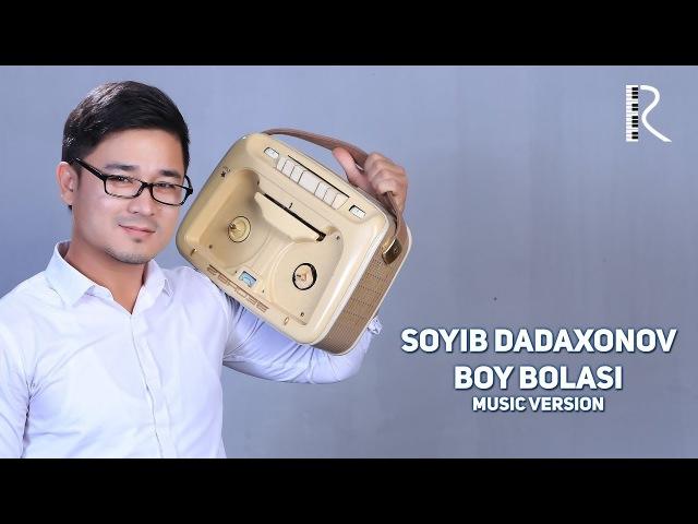 Soyib Dadaxonov - Boy bolasi | Сойиб Дадахонов - Бой боласи (music version)