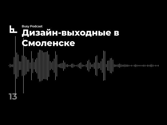 Busy Podcast 13 Дизайн-выходные в Смоленске