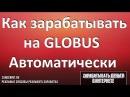 Как зарабатывать на сайте Глобус Globus Автоматический заработок в интернете