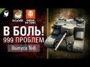 999 Проблем - В боль! Выпуск №8 - от Sn1p3r90 и ФИЛЬМ ОФ ТАНКС [World of Tanks]