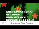 Гриша Пророков — Альтернативная история поп-музыки. Лекция 2 1970-е.