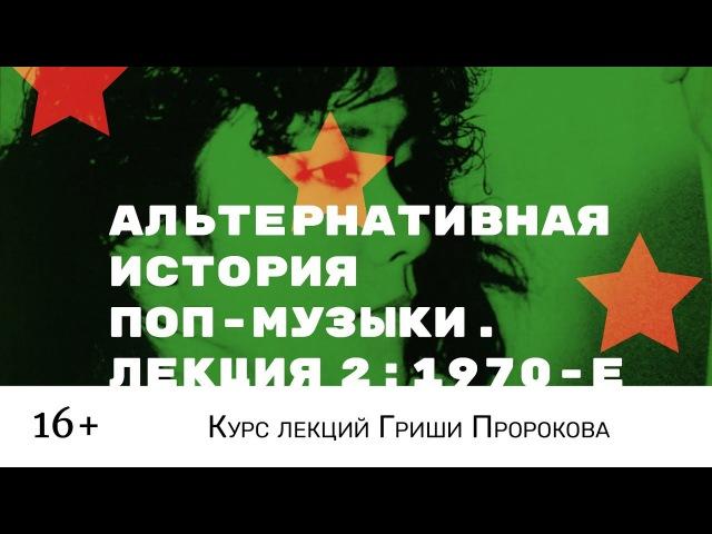 Гриша Пророков — Альтернативная история поп-музыки. Лекция 2: 1970-е.