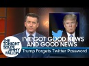 I've Got Good News and Good News: Trump Forgets Twitter Password
