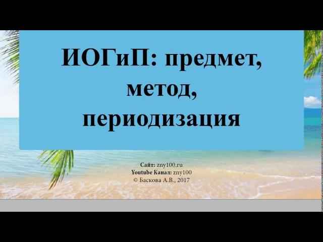 1. Баскова А.В./ ИОГиП / Предмет, метод, переодизация ИОГиП.