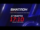 Кубок мира по биатлону. 17 марта в 1710 на «Матч ТВ»!