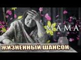 МАМА - ЖИЗНЕННЫЙ ШАНСОН  ДУШЕВНЫЕ ПЕСНИ!!!