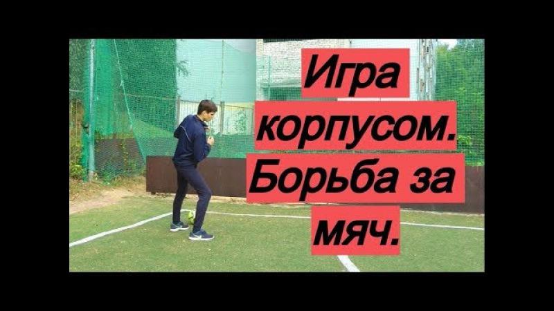 Как играть корпусом в борьбе за мяч и позицию Eдиноборства в футболе 1 на 1