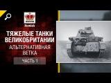 Альтернативная Ветка ТТ Великобритании - Часть 1 - Будь готов! от Homish [World of Tanks]