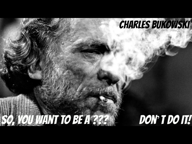 Charles Bukowski So You Want To Be A Don't Do It