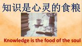 Proverbs in Chinese. 知识是心灵的食粮 . Knowledge is the food of the soul