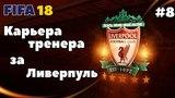 FIFA 18 | Карьера тренера за Ливерпуль [#8] ЧЕРНАЯ ПОЛОСА!? | КАК ЗАКОНЧИТСЯ 1/4 ФИНАЛА КУБКА?