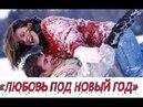 Новогодний фильм ЛЮБОВЬ ПОД НОВЫЙ ГОД Русские мелодрамы 2017